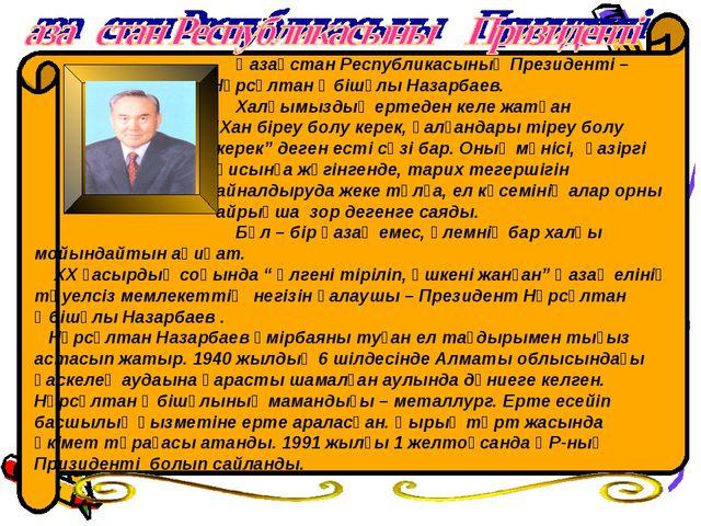 Қазақстан Республикасының Президенті – Нұрсұлтан Әбішұлы Назарбаев. Халқымыз...