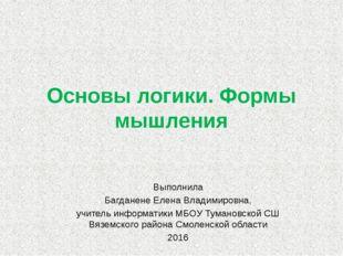 Основы логики. Формы мышления Выполнила Багданене Елена Владимировна, учитель