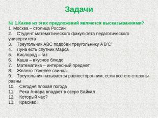 Задачи № 1.Какие из этих предложений являются высказываниями? 1 Москва – сто