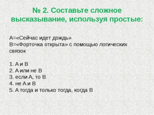 № 2. Составьте сложное высказывание, используя простые: А=«Сейчас идет дождь»
