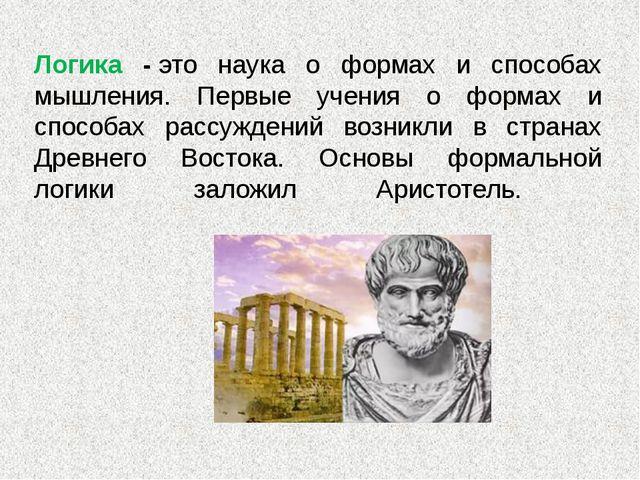 Логика -это наука о формах и способах мышления. Первые учения о формах и спо...