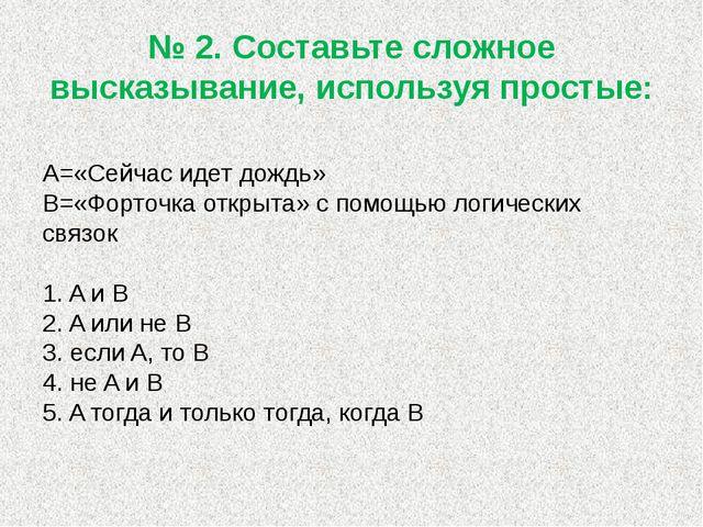 № 2. Составьте сложное высказывание, используя простые: А=«Сейчас идет дождь»...