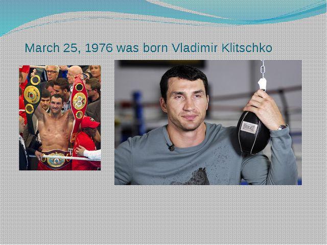 March 25, 1976 was born Vladimir Klitschko
