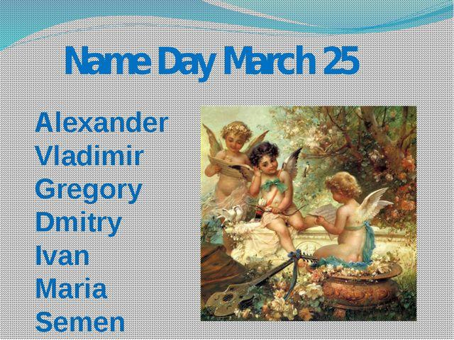 Name Day March 25 Alexander Vladimir Gregory Dmitry Ivan Maria Semen