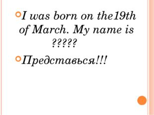 I was born on the19th of March. My name is ????? Представься!!!