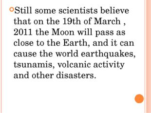 Still some scientists believe that on the 19th of March ,2011 the Moon will p