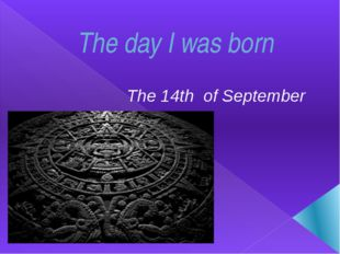 The day I was born The 14th of September