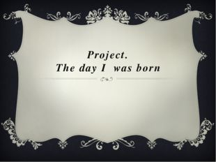 Project. The day I was born