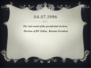 04.07.1996 The 2nd round of the presidential election. Election of BN Yeltsin
