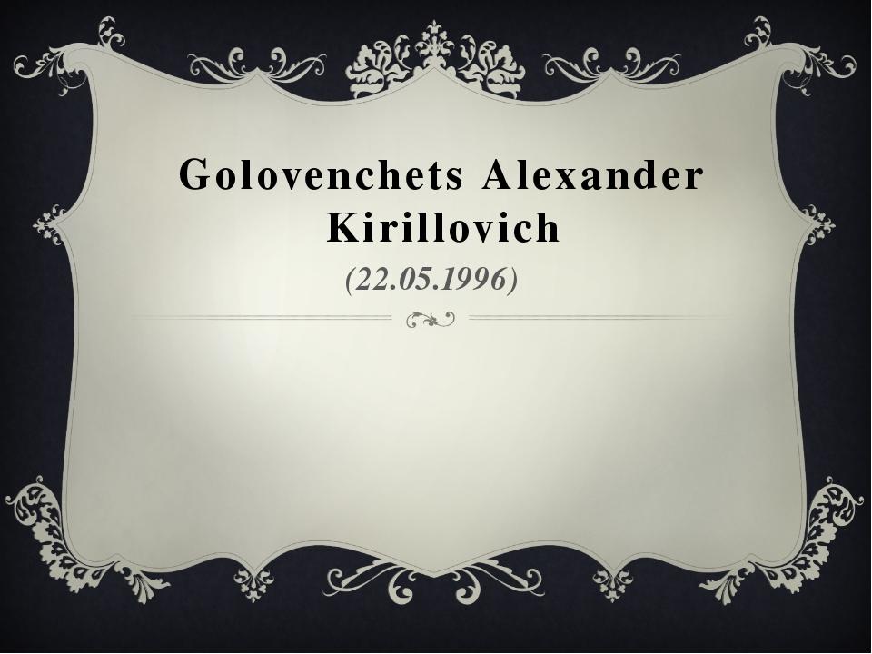 Golovenchets Alexander Kirillovich (22.05.1996)