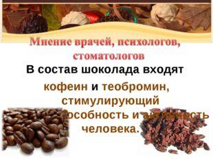 В состав шоколада входят кофеин и теобромин, стимулирующий работоспособность