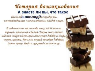 История возникновения А знаете ли вы, что такое шоколад? Шоколад — кондитерск