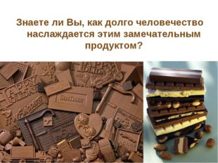Знаете ли Вы, как долго человечество наслаждается этим замечательным продуктом?