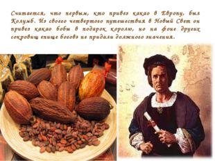 Считается, что первым, кто привез какао в Европу, был Колумб. Из своего четве