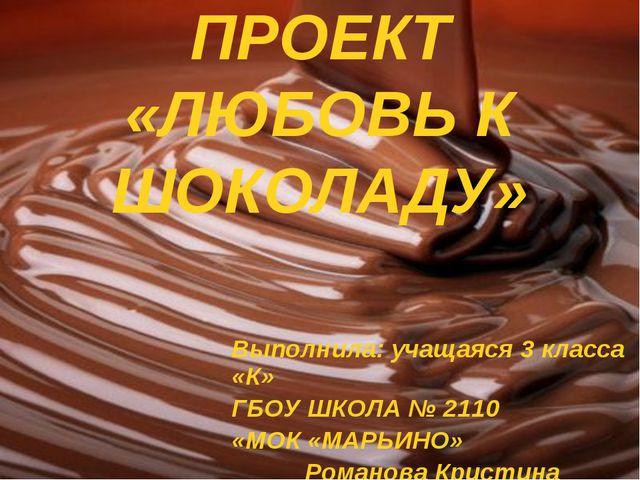 ПРОЕКТ «ЛЮБОВЬ К ШОКОЛАДУ» Выполнила: учащаяся 3 класса «К» ГБОУ ШКОЛА № 2110...