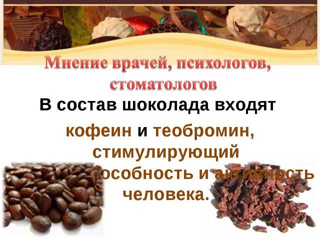 В состав шоколада входят кофеин и теобромин, стимулирующий работоспособность...