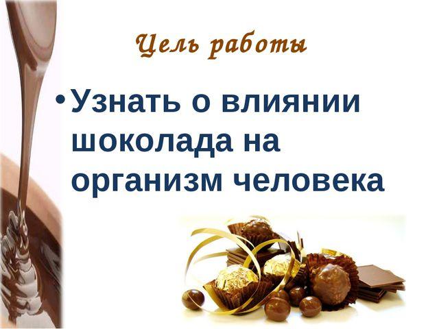 Цель работы Узнать о влиянии шоколада на организм человека
