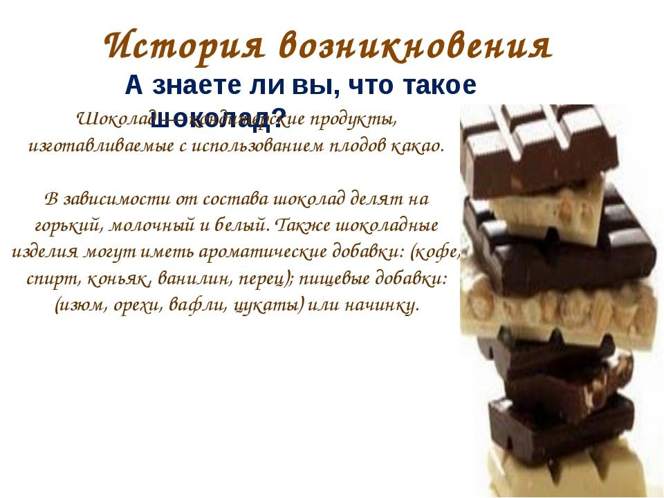 История возникновения А знаете ли вы, что такое шоколад? Шоколад — кондитерск...