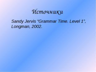"""Источники Sandy Jervis """"Grammar Time. Level 1"""", Longman, 2002."""
