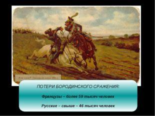 ПОТЕРИ БОРОДИНСКОГО СРАЖЕНИЯ: Французы – более 59 тысяч человек Русские – свы