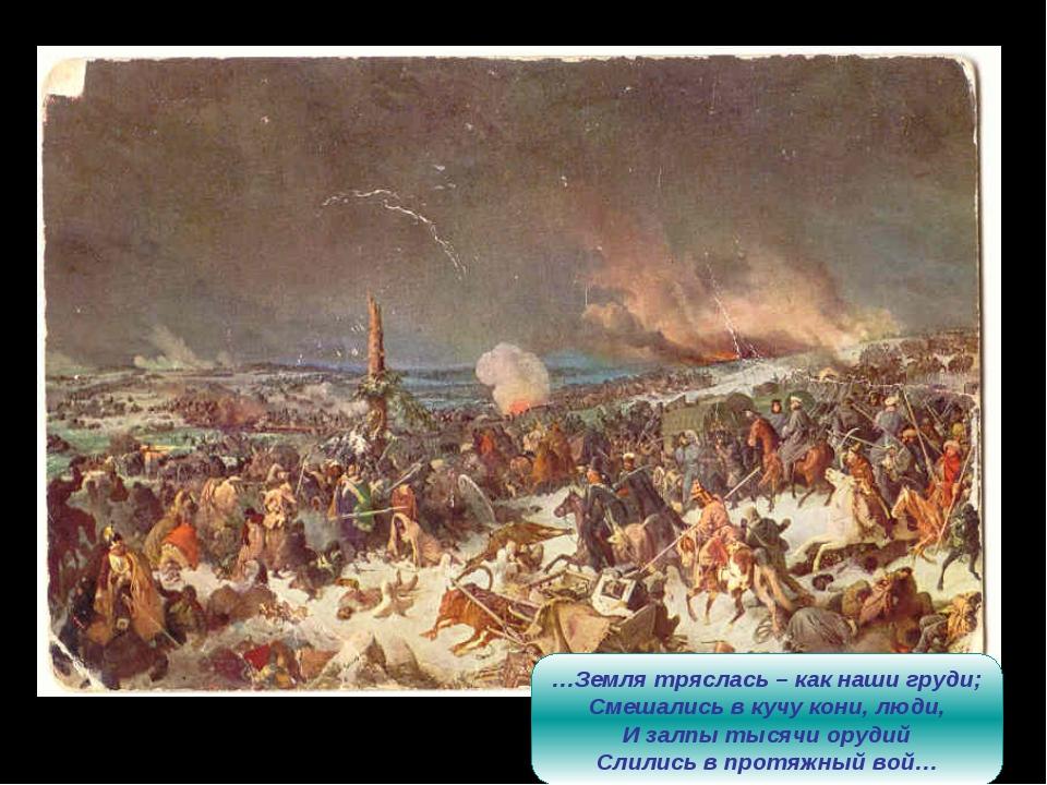 …Земля тряслась – как наши груди; Смешались в кучу кони, люди, И залпы тысячи...