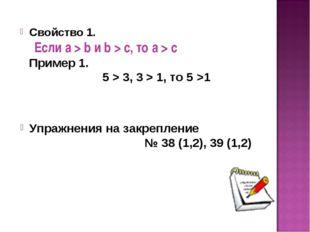 Свойство 1. Если а > b и b > с, то а > с Пример 1. 5 > 3, 3 > 1, то 5 >1 Упра