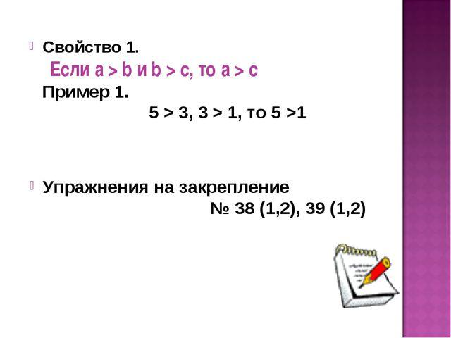 Свойство 1. Если а > b и b > с, то а > с Пример 1. 5 > 3, 3 > 1, то 5 >1 Упра...