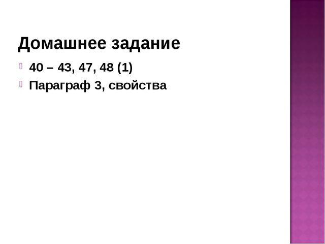 Домашнее задание 40 – 43, 47, 48 (1) Параграф 3, свойства