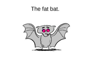 The fat bat.