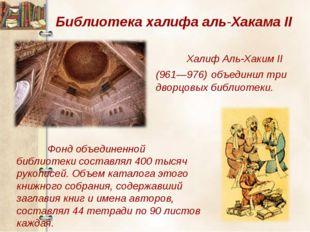 Библиотека халифа аль-Хакама II Халиф Аль-Хаким II (961—976) объединил три д