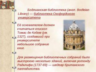 Бодлианская библиотека (англ. Bodleian Library)— библиотека Оксфордского ун