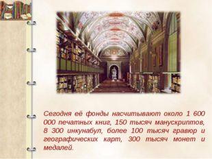 Сегодня её фонды насчитывают около 1 600 000 печатных книг, 150 тысяч манускр