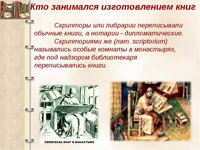 Скрипторы или либрарии переписывали обычные книги, а нотарии - дипломатическ...