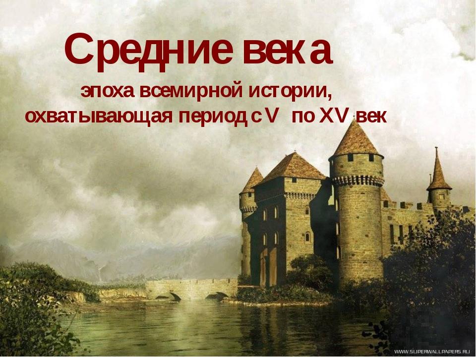 Средние века эпоха всемирной истории, охватывающая период с V по XV век