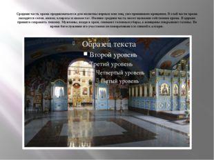 Средняя часть храма предназначается для молитвы верных или лиц, уже принявших