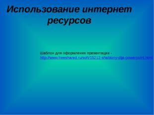 Использование интернет ресурсов Шаблон для оформления презентации - http://ww