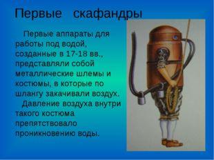 Первые аппараты для работы под водой, созданные в 17-18 вв., представляли со