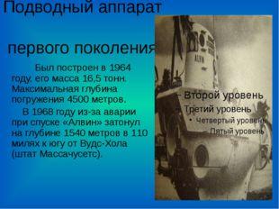 Подводный аппарат первого поколения Был построен в 1964 году, его масса 16,5