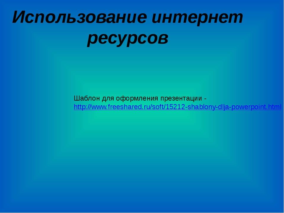 Использование интернет ресурсов Шаблон для оформления презентации - http://ww...