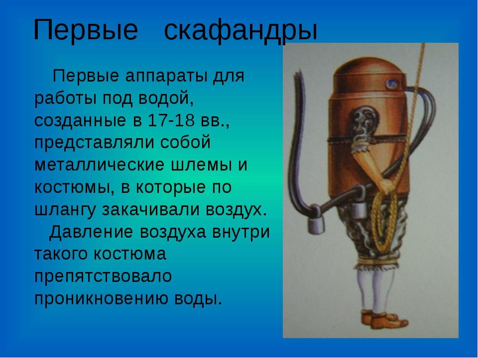 Первые аппараты для работы под водой, созданные в 17-18 вв., представляли со...
