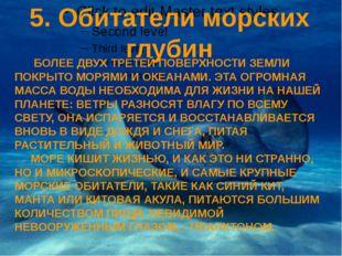 5. Обитатели морских глубин БОЛЕЕ ДВУХ ТРЕТЕЙ ПОВЕРХНОСТИ ЗЕМЛИ ПОКРЫТО МОРЯМ