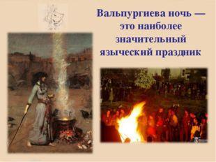 Вальпургиева ночь — это наиболее значительный языческий праздник