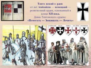 Тевто́нский о́рден от лат. teutonicus — немецкий — религиозный орден, основан