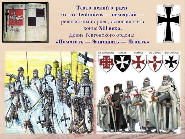 Тевто́нский о́рден от лат. teutonicus — немецкий — религиозный орден, основан...