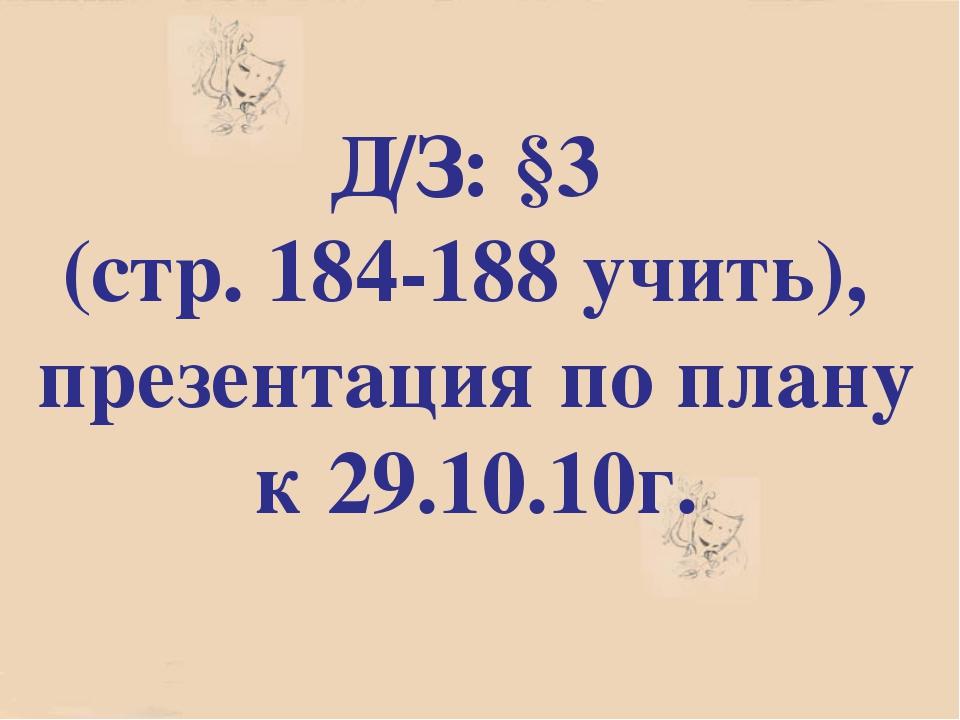 Д/З: §3 (стр. 184-188 учить), презентация по плану к 29.10.10г.