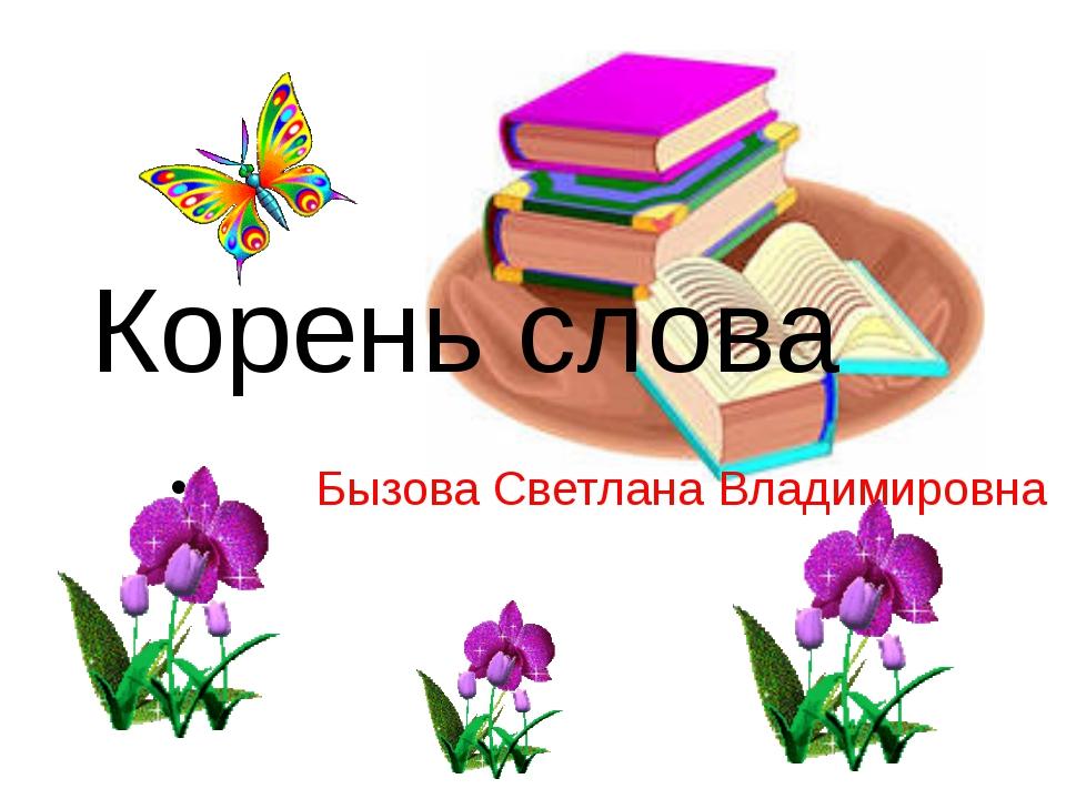 Корень слова Бызова Светлана Владимировна
