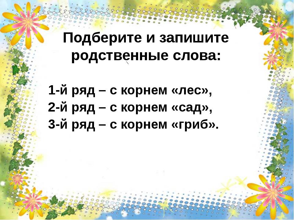 Подберите и запишите родственные слова: 1-й ряд – с корнем «лес», 2-й ряд –...