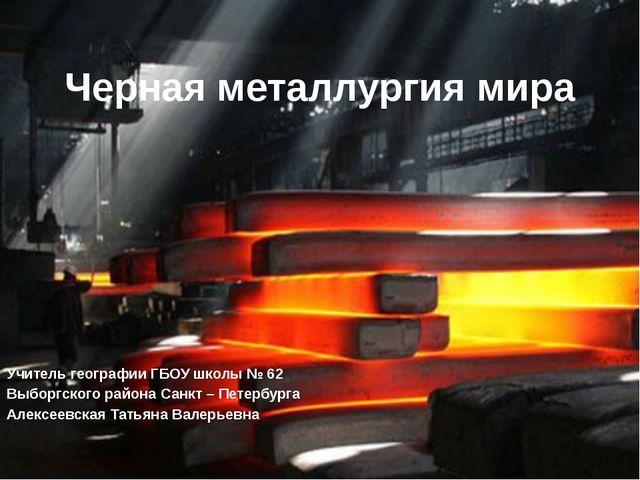 Черная металлургия мира Учитель географии ГБОУ школы № 62 Выборгского района...