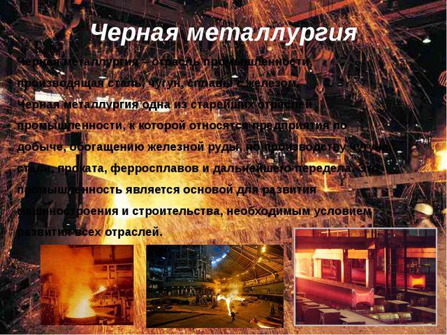Черная металлургия Черная металлургия – отрасль промышленности, производящая...