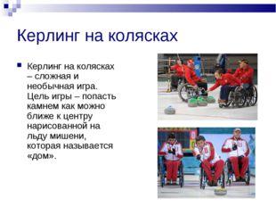 Керлинг на колясках Керлинг на колясках – сложная и необычная игра. Цель игры